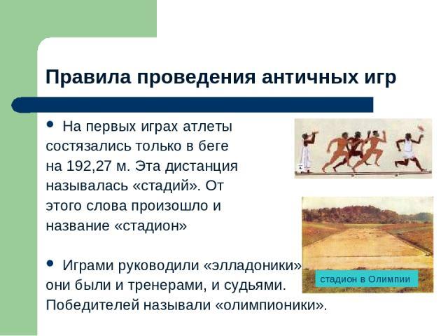 Правила проведения античных игр На первых играх атлеты состязались только в беге на 192,27 м. Эта дистанция называлась «стадий». От этого слова произошло и название «стадион» Играми руководили «элладоники», они были и тренерами, и судьями. Победител…