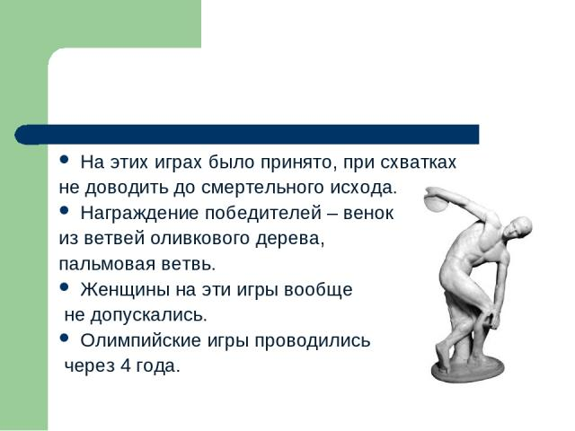 На этих играх было принято, при схватках не доводить до смертельного исхода. Награждение победителей – венок из ветвей оливкового дерева, пальмовая ветвь. Женщины на эти игры вообще не допускались. Олимпийские игры проводились через 4 года.