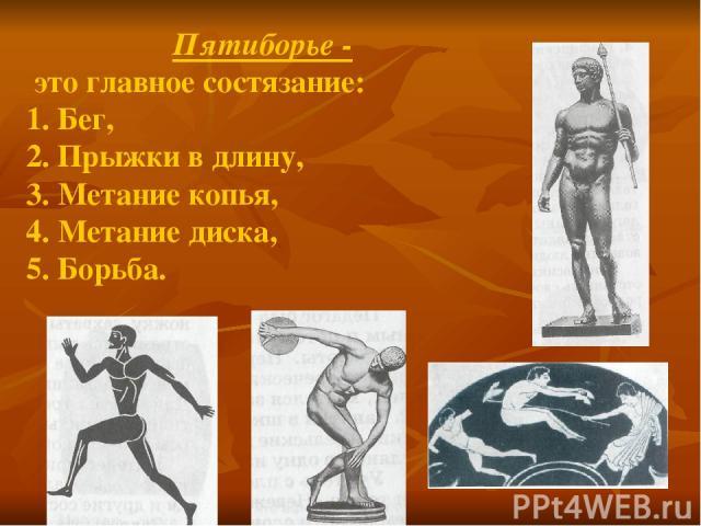 Пятиборье - это главное состязание: 1. Бег, 2. Прыжки в длину, 3. Метание копья, 4. Метание диска, 5. Борьба.