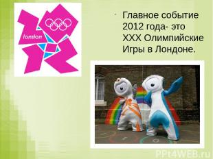 Главное событие 2012 года- это XXX Олимпийские Игры в Лондоне.