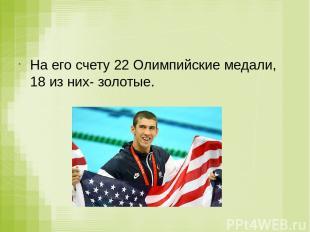 На его счету 22 Олимпийские медали, 18 из них- золотые.