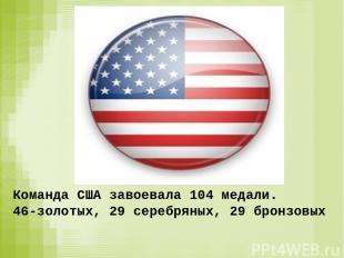 Команда США завоевала 104 медали. 46-золотых, 29 серебряных, 29 бронзовых