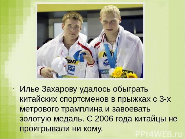 Илье Захарову удалось обыграть китайских спортсменов в прыжках с 3-х метрового трамплина и завоевать золотую медаль. С 2006 года китайцы не проигрывали ни кому.