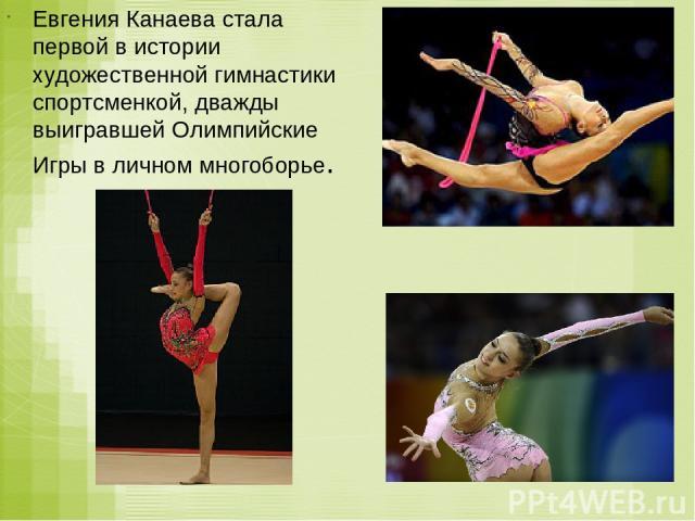 Евгения Канаева стала первой в истории художественной гимнастики спортсменкой, дважды выигравшей Олимпийские Игры в личном многоборье.