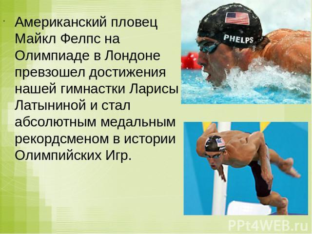 Американский пловец Майкл Фелпс на Олимпиаде в Лондоне превзошел достижения нашей гимнастки Ларисы Латыниной и стал абсолютным медальным рекордсменом в истории Олимпийских Игр.