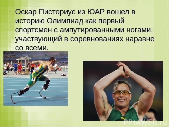 Оскар Писториус из ЮАР вошел в историю Олимпиад как первый спортсмен с ампутированными ногами, участвующий в соревнованиях наравне со всеми.