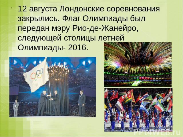 12 августа Лондонские соревнования закрылись. Флаг Олимпиады был передан мэру Рио-де-Жанейро, следующей столицы летней Олимпиады- 2016.
