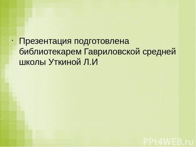 Презентация подготовлена библиотекарем Гавриловской средней школы Уткиной Л.И