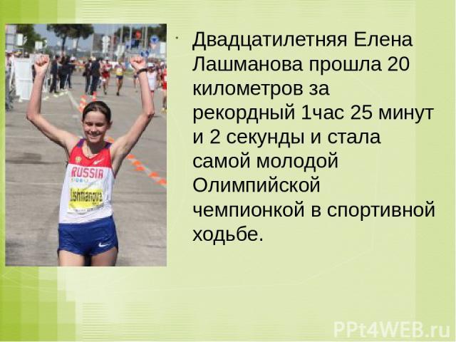 Двадцатилетняя Елена Лашманова прошла 20 километров за рекордный 1час 25 минут и 2 секунды и стала самой молодой Олимпийской чемпионкой в спортивной ходьбе.