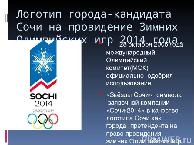 Логотип города-кандидата Сочи на провидение Зимних Олимпийских игр 2014 года. 28 октября 2005 года международный Олимпийский комитет(МОК) официально одобрил использование «Звёзды Сочи»- символа заявочной компании «Сочи-2014» в качестве логотипа Сочи…