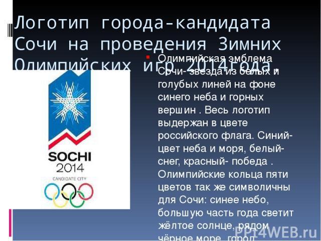 Логотип города-кандидата Сочи на проведения Зимних Олимпийских игр 2014года. Олимпийская эмблема Сочи- звезда из белых и голубых линей на фоне синего неба и горных вершин . Весь логотип выдержан в цвете российского флага. Синий- цвет неба и моря, бе…