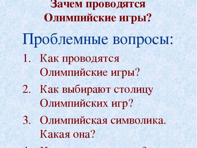 Основополагающий вопрос: Зачем проводятся Олимпийские игры? Проблемные вопросы: Как проводятся Олимпийские игры? Как выбирают столицу Олимпийских игр? Олимпийская символика. Какая она? Что такое олимпизм?