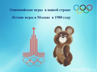 Олимпийские игры в нашей стране Летние игры в Москве в 1980 году