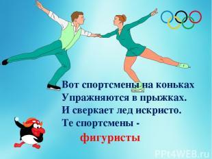 Вот спортсмены на коньках Упражняются в прыжках. И сверкает лед искристо. Те спо