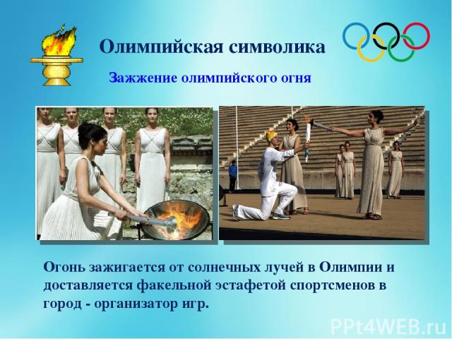 Олимпийская символика Зажжение олимпийского огня Огонь зажигается от солнечных лучей в Олимпии и доставляется факельной эстафетой спортсменов в город - организатор игр.