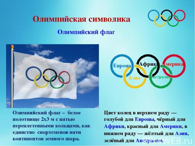 Олимпийская символика Олимпийский флаг Олимпийский флаг – белое полотнище 2х3 м с пятью переплетенными кольцами, как единство спортсменов пяти континентов земного шара. Цвет колец в верхнем ряду— голубой для Европы, чёрный для Африки, красный для А…