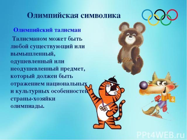Олимпийская символика Олимпийский талисман Талисманом может быть любой существующий или вымышленный, одушевленный или неодушевленный предмет, который должен быть отражением национальных и культурных особенностей страны-хозяйки олимпиады.