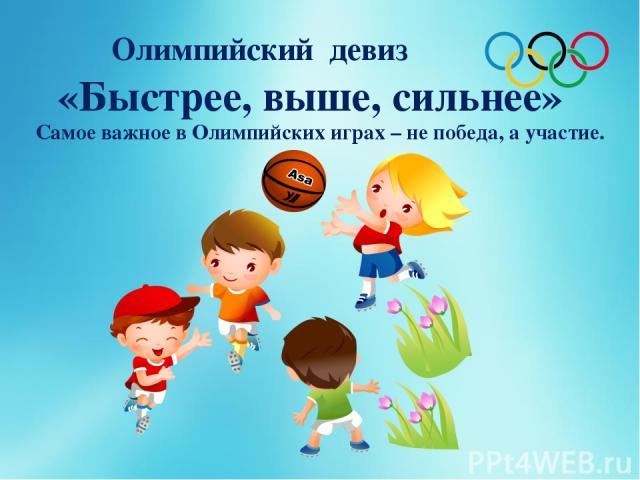 Олимпийский девиз «Быстрее, выше, сильнее» Самое важное в Олимпийских играх – не победа, а участие.