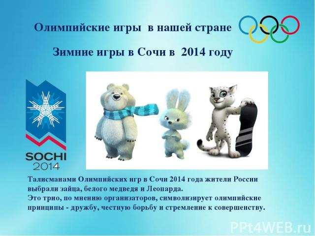 Зимние игры в Сочи в 2014 году Олимпийские игры в нашей стране Талисманами Олимпийских игр в Сочи 2014 года жители России выбрали зайца, белого медведя и Леопарда. Это трио, по мнению организаторов, символизирует олимпийские принципы - дружбу, честн…
