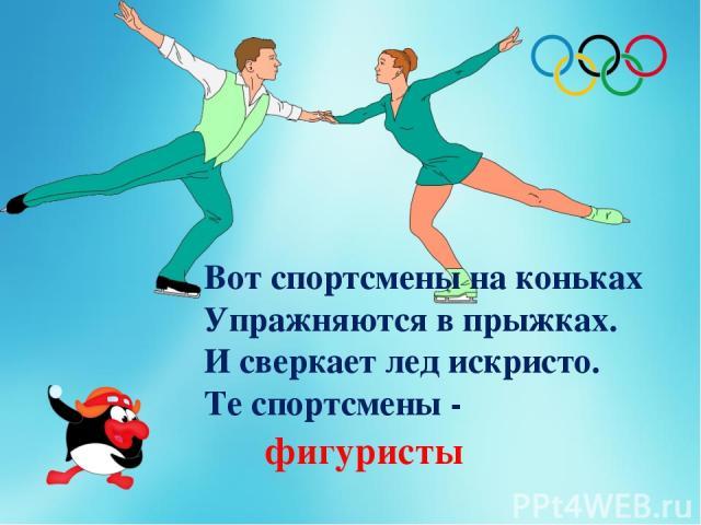 Вот спортсмены на коньках Упражняются в прыжках. И сверкает лед искристо. Те спортсмены - фигуристы