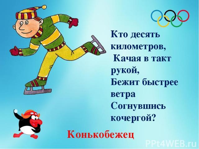 Кто десять километров, Качая в такт рукой, Бежит быстрее ветра Согнувшись кочергой? Конькобежец