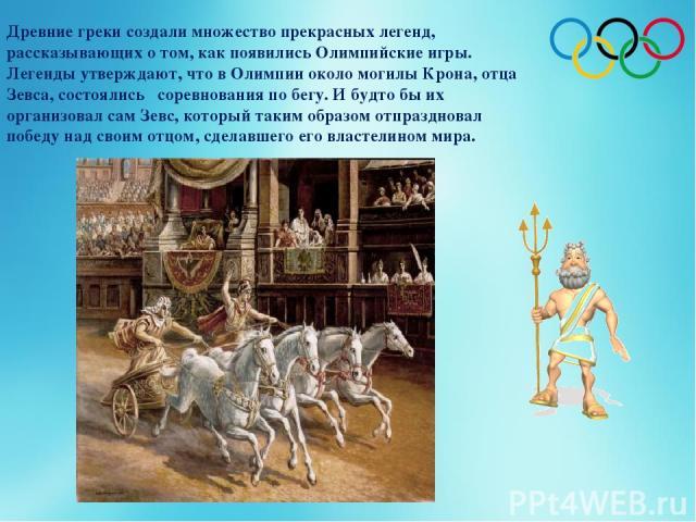 Древние греки создали множество прекрасных легенд, рассказывающих о том, как появились Олимпийские игры. Легенды утверждают, что в Олимпии около могилы Крона, отца Зевса, состоялись соревнования по бегу. И будто бы их организовал сам Зевс, который т…