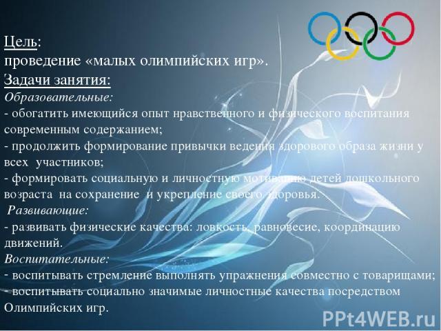 Цель: проведение «малых олимпийских игр». Задачи занятия: Образовательные: - обогатить имеющийся опыт нравственного и физического воспитания современным содержанием; - продолжить формирование привычки ведения здорового образа жизни у всех участников…