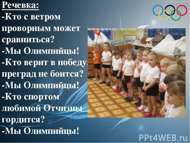 Речевка: -Кто с ветром проворным может сравниться? -Мы Олимпийцы! -Кто верит в победу, преград не боится? -Мы Олимпийцы! -Кто спортом любимой Отчизны гордится? -Мы Олимпийцы!