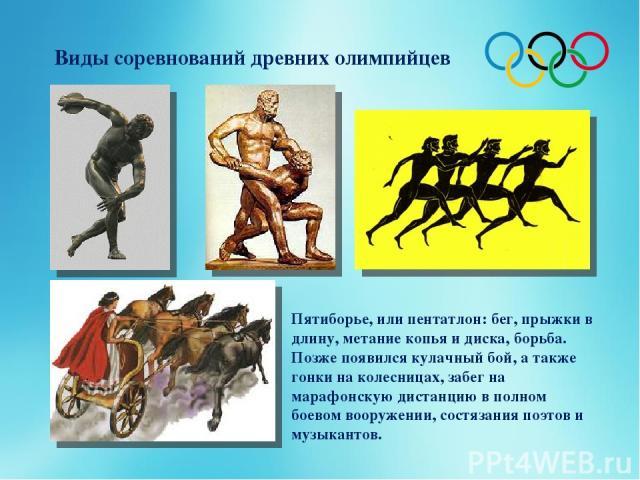 Виды соревнований древних олимпийцев Пятиборье, или пентатлон: бег, прыжки в длину, метание копья и диска, борьба. Позже появился кулачный бой, а также гонки на колесницах, забег на марафонскую дистанцию в полном боевом вооружении, состязания поэтов…