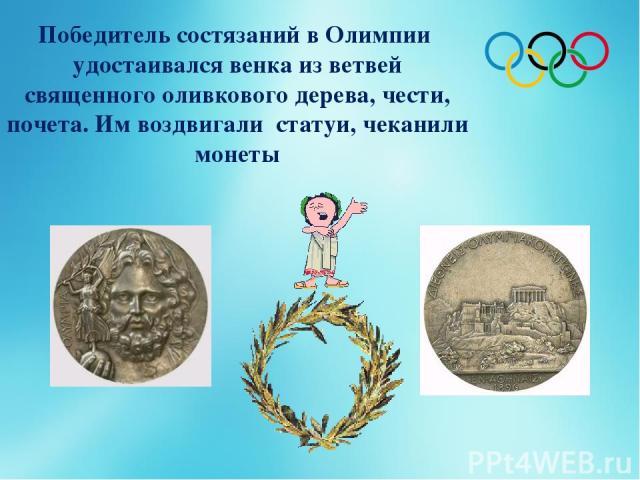 Победитель состязаний в Олимпии удостаивался венка из ветвей священного оливкового дерева, чести, почета. Им воздвигали статуи, чеканили монеты