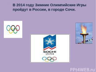 В 2014 году Зимние Олимпийские Игры пройдут в России, в городе Сочи.