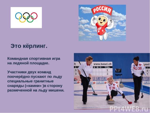 Это кёрлинг. Командная спортивная игра на ледяной площадке. Участники двух команд поочерёдно пускают по льду специальные гранитные снаряды («камни» )в сторону размеченной на льду мишени.