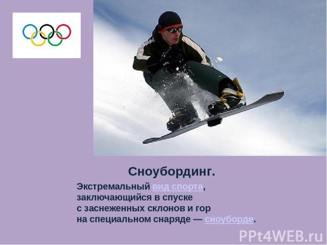Сноубординг. Экстремальный вид спорта, заключающийся в спуске с заснеженных склонов и гор на специальном снаряде — сноуборде.