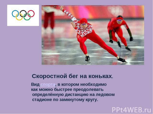 Скоростной бег на коньках. Вид спорта, в котором необходимо как можно быстрее преодолевать определённую дистанцию на ледовом стадионе по замкнутому кругу.