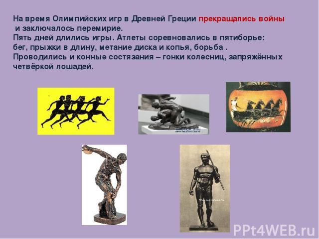 На время Олимпийских игр в Древней Греции прекращались войны и заключалось перемирие. Пять дней длились игры. Атлеты соревновались в пятиборье: бег, прыжки в длину, метание диска и копья, борьба . Проводились и конные состязания – гонки колесниц, за…