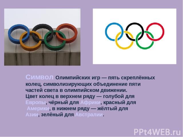 Символ Олимпийских игр— пять скреплённых колец, символизирующих объединение пяти частей света в олимпийском движении. Цвет колец в верхнем ряду— голубой для Европы, чёрный для Африки, красный для Америки, в нижнем ряду— жёлтый для Азии, зелёный д…