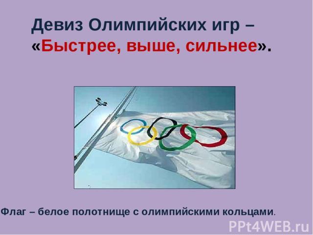 Девиз Олимпийских игр – «Быстрее, выше, сильнее». Флаг – белое полотнище с олимпийскими кольцами.
