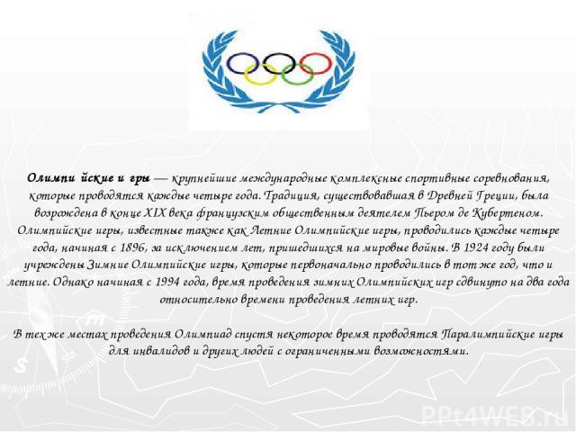 Олимпи йские и гры— крупнейшие международные комплексные спортивные соревнования, которые проводятся каждые четыре года. Традиция, существовавшая в Древней Греции, была возрождена в конце XIX века французским общественным деятелем Пьером де Куберте…