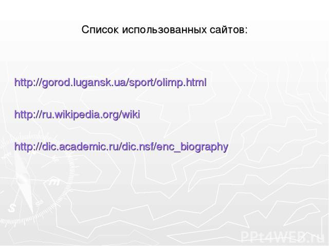 Список использованных сайтов: http://gorod.lugansk.ua/sport/olimp.html http://ru.wikipedia.org/wiki http://dic.academic.ru/dic.nsf/enc_biography