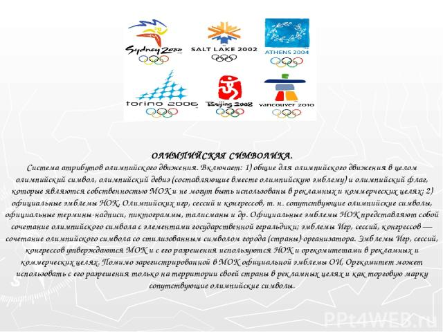 ОЛИМПИЙСКАЯ СИМВОЛИКА. Система атрибутов олимпийского движения. Включает: 1) общие для олимпийского движения в целом олимпийский символ, олимпийский девиз (составляющие вместе олимпийскую эмблему) и олимпийский флаг, которые являются собственностью …