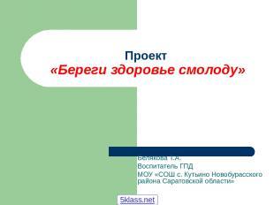 Проект «Береги здоровье смолоду» Белякова Т.А. Воспитатель ГПД МОУ «СОШ с. Кутьи