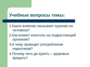 Учебные вопросы темы: 1.Какое влияние оказывает курение на человека? 2.Как влияе