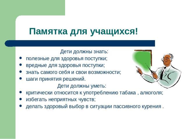 Памятка для учащихся! Дети должны знать: полезные для здоровья поступки; вредные для здоровья поступки; знать самого себя и свои возможности; шаги принятия решений. Дети должны уметь: критически относится к употреблению табака , алкоголя; избегать н…