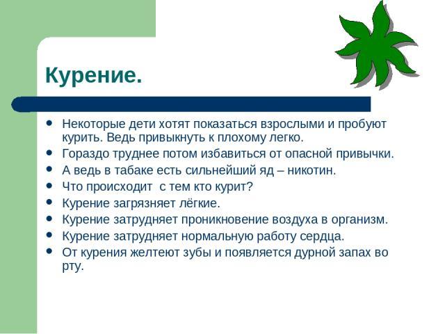 Курение. Некоторые дети хотят показаться взрослыми и пробуют курить. Ведь привыкнуть к плохому легко. Гораздо труднее потом избавиться от опасной привычки. А ведь в табаке есть сильнейший яд – никотин. Что происходит с тем кто курит? Курение загрязн…
