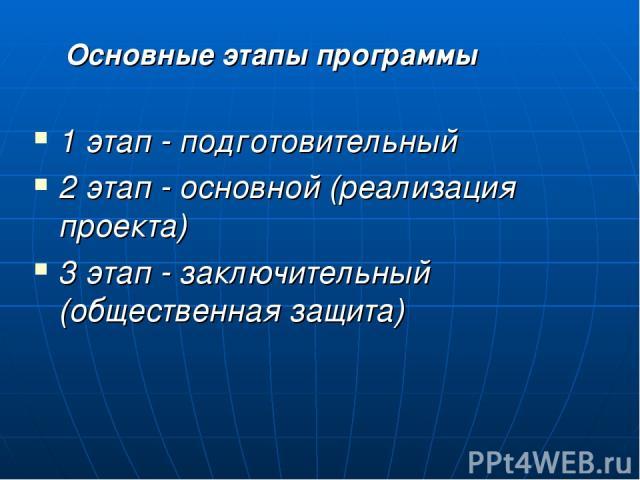 Основные этапы программы 1 этап - подготовительный 2 этап - основной (реализация проекта) 3 этап - заключительный (общественная защита)