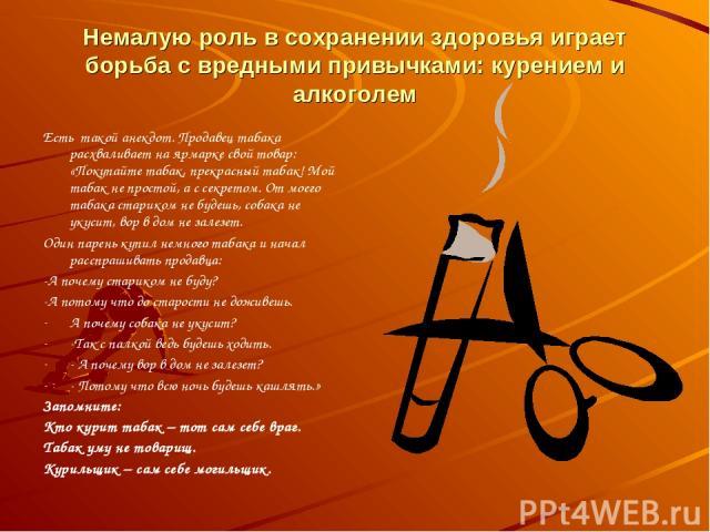 Немалую роль в сохранении здоровья играет борьба с вредными привычками: курением и алкоголем Есть такой анекдот. Продавец табака расхваливает на ярмарке свой товар: «Покупайте табак, прекрасный табак! Мой табак не простой, а с секретом. От моего таб…
