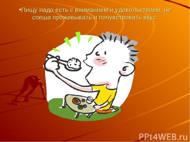 Пищу надо есть с вниманием и удовольствием, не спеша прожевывать и почувствовать вкус.