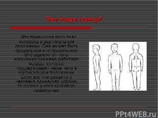 Это привычная поза тела человека в вертикальном положении. Она может быть правил