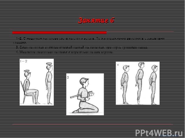 1–2. С мешочком на голове сесть на стул и встать. То же упражнение выполнить с закрытыми глазами. 3. Сидя на пятках с гимнастической палкой на лопатках, про гнуть туловище назад. 4. Медленно подняться на носки и опуститься на всю ступню. Занятие 6 С…