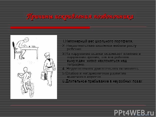 1.Непомерный вес школьного портфеля. 2. Несоответствие школьной мебели росту ребенка. 3.На нарушение осанки оказывает влияние и нарушение зрения, так как ребенок вынужден низко наклоняться над тетрадью. 4. Недостаточная двигательная активность. 5.Сл…
